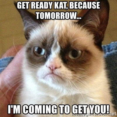 Grumpy Cat  - Get Ready Kat, because tomorrow... I'm coming to get you!