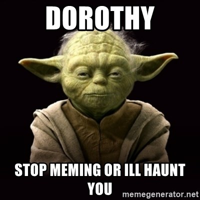 ProYodaAdvice - DOROTHY STOP MEMING OR ILL HAUNT YOU
