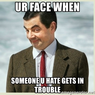 MR bean - UR FACE WHEN  SOMEONE U HATE GETS IN TROUBLE