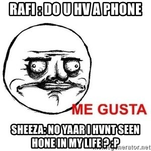 Me Gusta - rafi : do u hv a phone sheeza: no yaar i hvnt seen hone in my life ? :p