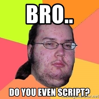 Gordo Nerd - bro.. Do you even script?