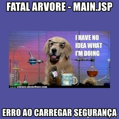 I don't know what i'm doing! dog - FATAL Arvore - main.jsp Erro ao carregar segurança