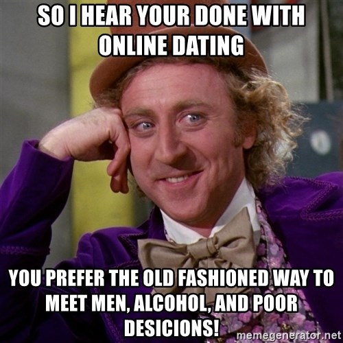 Willy Wonka - so i hear your done with online dating you prefer the old fashioned way to meet men, alcohol, and poor desicions!