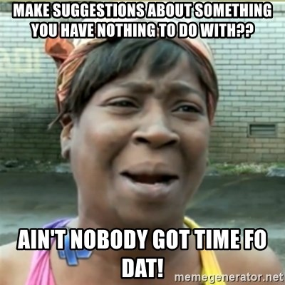 Ain't Nobody got time fo that - MAke suggestions about something you have nothing to do with?? Ain't nobody got Time Fo daT!