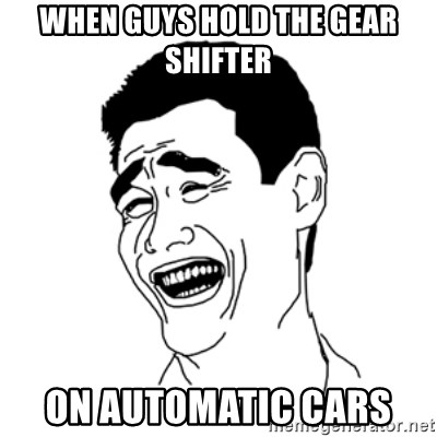 FU*CK THAT GUY - WHEN GUYS HOLD THE GEAR SHIFTER ON AUTOMATIC CARS