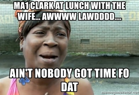 nobody got time fo dat - MA1 CLARK AT LUNCH WITH THE WIFE... AWWWW LAWDDDD....  aIN'T NOBODY GOT TIME FO DAT