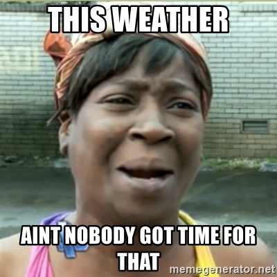 Ain't Nobody got time fo that - This weather aint nobody got time for that