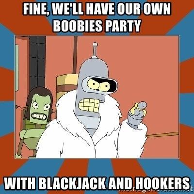 Blackjack and hookers bender - Fine, we'll have our own boobies party with blackjack and hookers