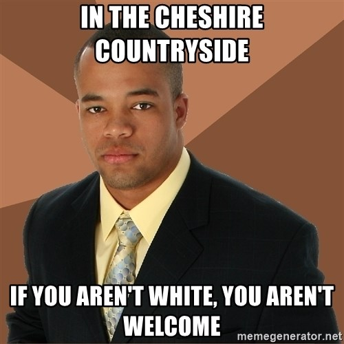 Successful Black Man - in the cheshire countryside if you aren't white, you aren't welcome