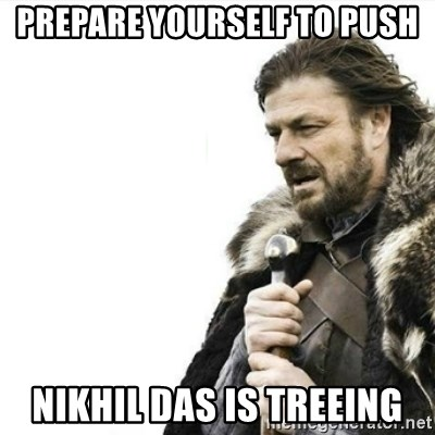 Prepare yourself - prepare yourself to push nikhil das is treeing