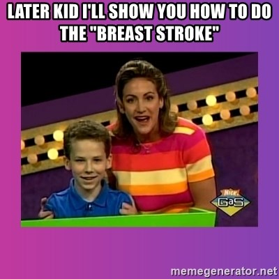 """sam meme - Later Kid i'll show you how to do the """"breast stroke"""""""