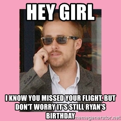 Hey Girl - HEY GIRL I Know you missed your flight, but don't worry it's still Ryan's Birthday