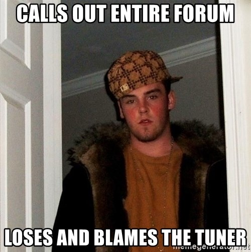 Scumbag Steve - Calls out entire forum loses and blames the tuner