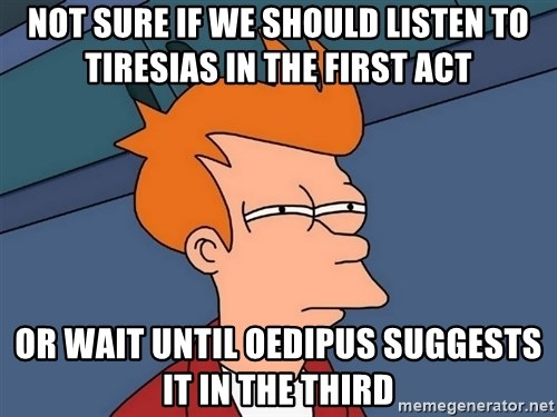 Futurama Fry - Not sure if we should listen to Tiresias in the first act Or wait until Oedipus suggests it in the third