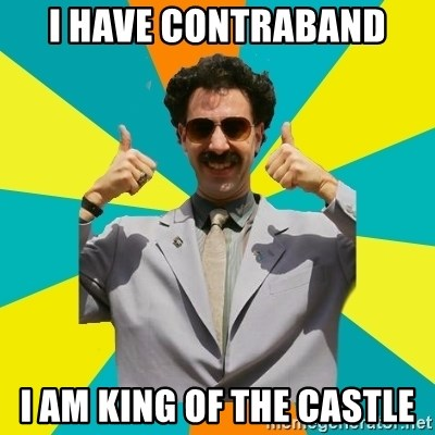 Borat Meme - I HAVE CONTRABAND I AM KING OF THE CASTLE