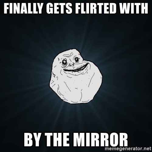 Forever Alone - Finally gets flirted with  by the mirror