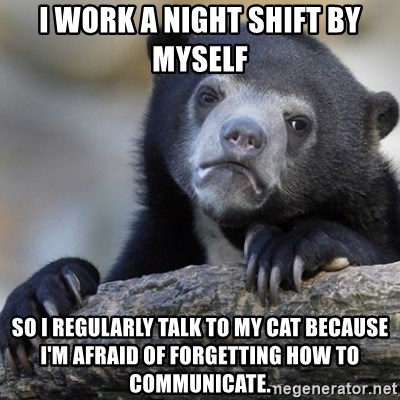 Confession Bear - i work a night shift by myself so i regularly talk to my cat because i'm afraid of forgetting how to communicate.