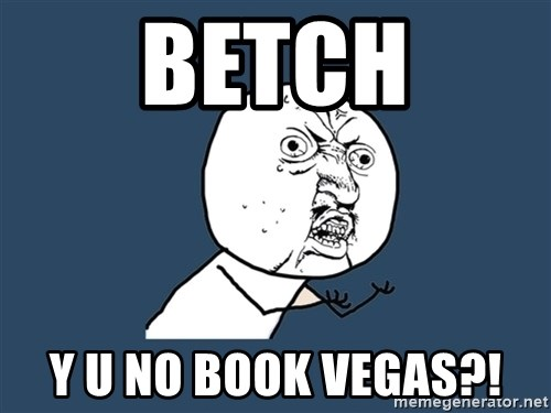 Y U No - BEtch Y u no book Vegas?!