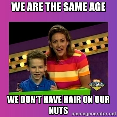 sam meme - We are the same age We don't have hair on our nuts