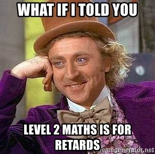 Willy Wonka - WHAT IF I TOLD YOU LEVEL 2 MATHS IS FOR RETARDS