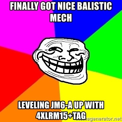 Trollface - Finally got nice balistic mech leveling JM6-a up with 4xLRM15+tag