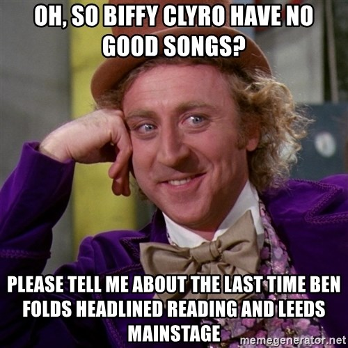 Willy Wonka - oh, so biffy clyro have no good songs? please tell me about the last time ben folds headlined reading and leeds mainstage