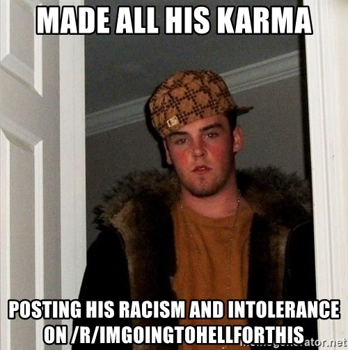 Scumbag Steve - Made all his karma posting his racism and intolerance on /r/imgoingtohellforthis