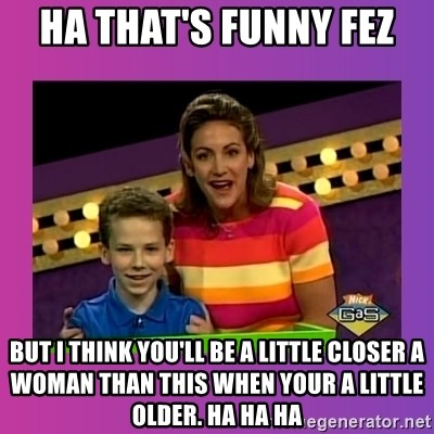 sam meme - Ha that's funny fez BUt I think you'll be a little closer a woman than this when your a little older. Ha ha ha