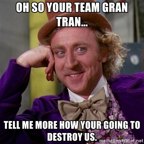 Willy Wonka - oh so your team gran tran... tell me more how your going to destroy us.