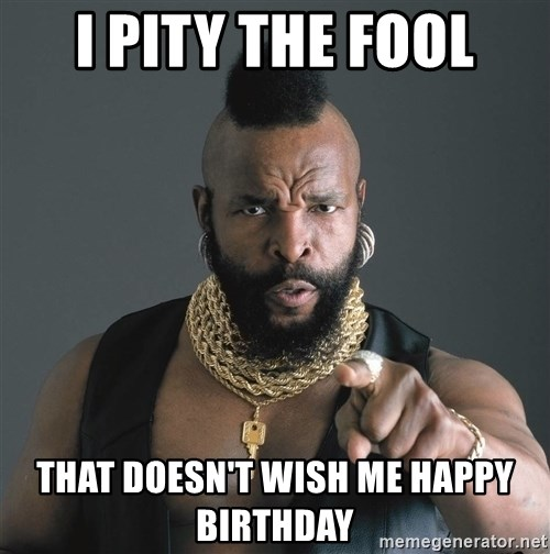 Mr T Fool - I pity the fool that doesn't wish me happy birthday