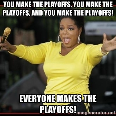Overly-Excited Oprah!!!  - You make the playoffs, you make the playoffs, and you make the playoffs! Everyone makes the playoffs!