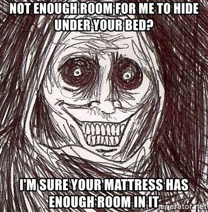 Shadowlurker - Not enough room for me to hide under your bed? I'm sure your mattress has enough room in it