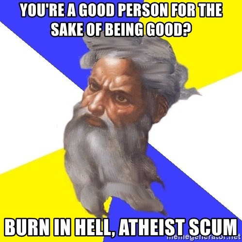 Advice God - you're a good person for the sake of being good? burn in hell, atheist scum