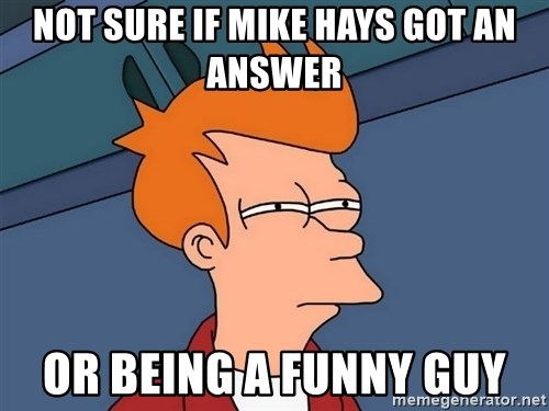 Futurama Fry - not sure if mike hays got an answer or being a funny guy