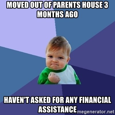 Success Kid - Moved out of parents house 3 months ago Haven't asked for any financial assistance