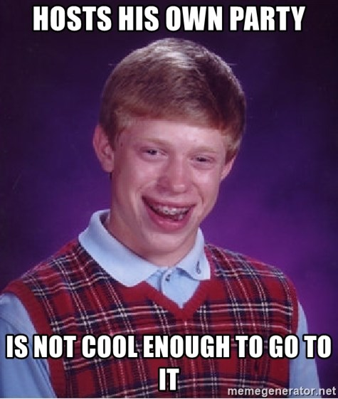 Bad Luck Brian - hosts his own party is not cool enough to go to it