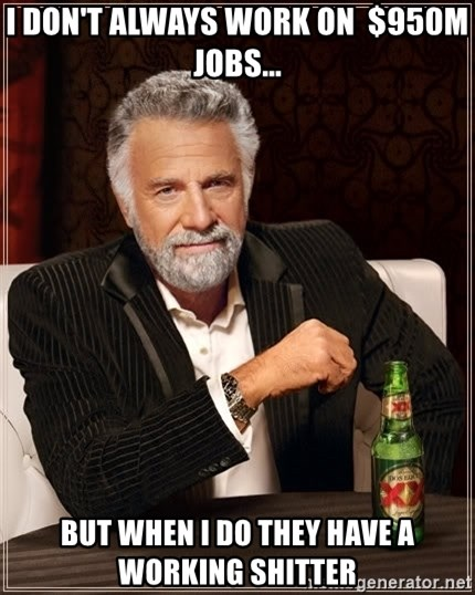 The Most Interesting Man In The World - i don't always work on  $950m jobs... but when i do they have a working shitter