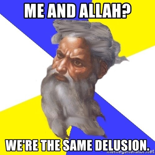 Advice God - Me and allah? we're the same delusion.