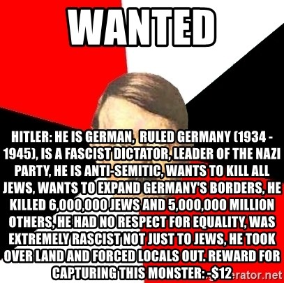 Advice Hitler - Wanted Hitler: he is german,  ruled germany (1934 - 1945), is a fascist dictator, leader of the nazi party, he is anti-Semitic, wants to kill all jews, wants to expand germany's borders, He killed 6,000,000 jews and 5,000,000 million others, He had no respect for equality, was extremely rascist not just to jews, he took over land and forced locals out. Reward for capturing this monster: -$12