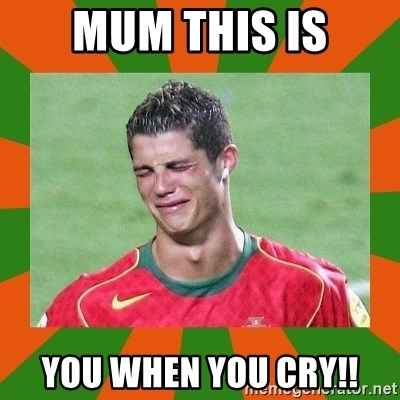 cristianoronaldo - MUM THIS IS YOU WHEN YOU CRY!!