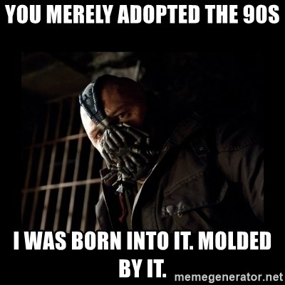 Bane Meme - You merely adopted the 90s I was born into it. Molded by it.
