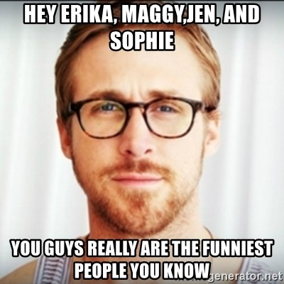 Ryan Gosling Hey Girl 3 - Hey erika, maggy,jen, and sophie you guys really are the funniest people you know