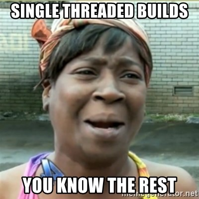Ain't Nobody got time fo that - single threaded builds you know the rest