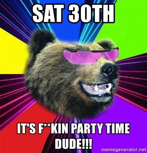 Party Bear - SAT 30TH IT'S F**KIN PARTY TIME DUDE!!!