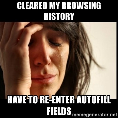 First World Problems - CLEAREd MY BROWSING HISTORY have to re-enter autofill fields