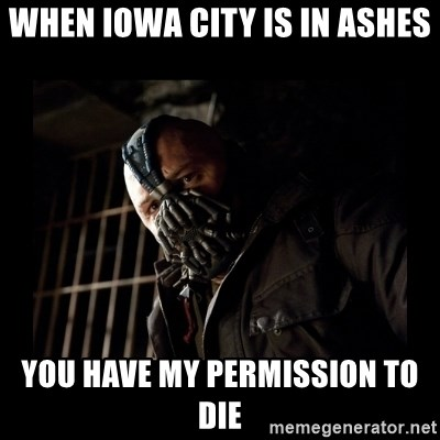 Bane Meme - When iowa city is in ashes you have my permission to die
