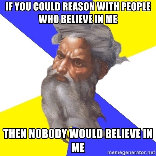 Advice God - if you could reason with people who believe in me then nobody would believe in me