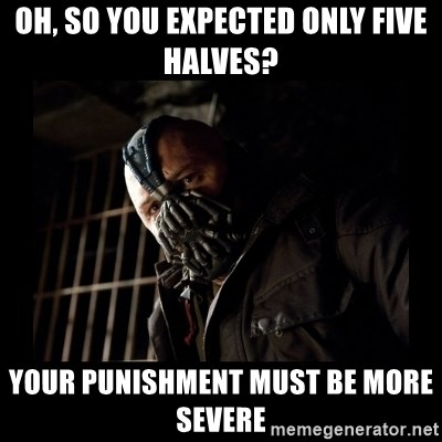 Bane Meme - Oh, so you expected only five halves? Your punishment must be more severe