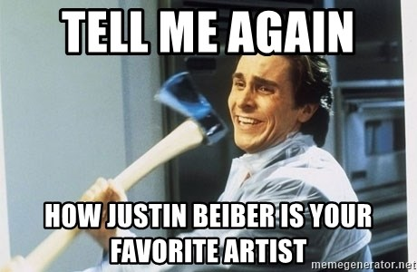 Patrick Bateman With Axe - tell me again  how Justin Beiber is your favorite artist
