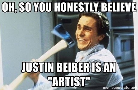 "Patrick Bateman With Axe - oh, so you honestly believe justin beiber is an ""artist"""